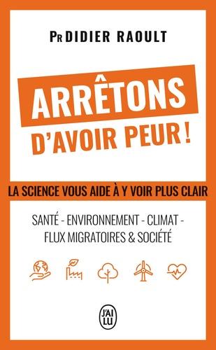 Arrêtons d'avoir peur !. Santé, environnement, climat, flux migratoires et société, la science vous aide à y voir clair