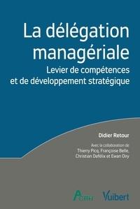Didier Retour et Thierry Picq - La délégation managériale - Levier de compétences et de développement stratégique.