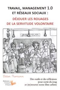 Didier Romann - Travail, management 1.0 et réseaux sociaux, déjouer les rouages de la servitude volontaire - Des outils et des réflexions pour sortir du joug et (re)trouver notre libre-arbitre.