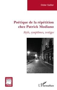 Didier Saillier - Poétique de la répétition chez Patrick Modiano - Style, symptômes, vestiges.