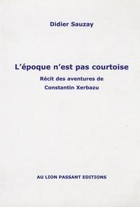 Didier Sauzay - L'époque n'est pas courtoise - Récit des aventures de Constantin Xerbazu.