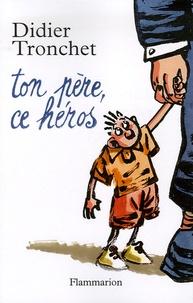 Didier Tronchet - Ton père, ce héros.