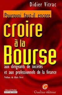 Didier Vitrac - Pourquoi faut-il encore croire à la Bourse - Aux dirigeants de sociétés et aux professionnels de la finance.