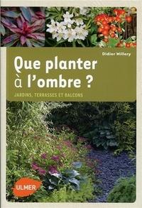 Didier Willery - Que planter à l'ombre ? - Jardins, terrasses et balcons.