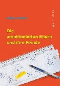 Die ambitionierten Eltern und ihre Feinde - Mit einem Vorwort des dänischen Familientherapeuten und Bestsellerautors Jesper Juul!.