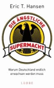 Die ängstliche Supermacht - Warum Deutschland endlich erwachsen werden muss.