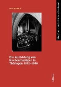 Die Ausbildung von Kirchenmusikern in Thüringen 1872-1990.