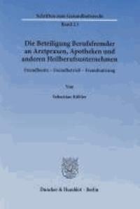 Die Beteiligung Berufsfremder an Arztpraxen, Apotheken und anderen Heilberufsunternehmen - Fremdbesitz - Fremdbetrieb - Fremdnutzung..