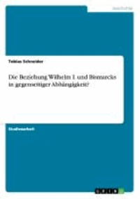 Die Beziehung Wilhelm I. und Bismarcks in gegenseitiger Abhängigkeit?.