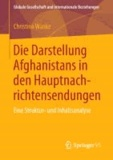 Die Darstellung Afghanistans in den Hauptnachrichtensendungen - Eine Struktur- und Inhaltsanalyse.
