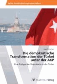 Die demokratische Transformation der Türkei unter der AKP - Eine Analyse der Demokratie in der Türkei.