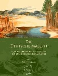 Die Deutsche Malerei - Vom ausgehenden Mittelalter bis zum Ende der Renaissance.