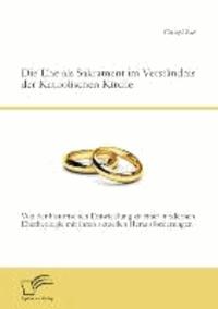 Die Ehe als Sakrament im Verständnis der Katholischen Kirche: Von der historischen Entwicklung zu einer modernen Ehetheologie mit ihren aktuellen Herausforderungen.