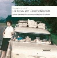 Die Elegie der Gastarbeiterschaft - Migration und Integration in dokumentarliterarischer Epik und Interviews.