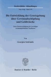 Die Entwicklung der Gesetzgebung über Gewinnabschöpfung und Geldwäsche - Unter Berücksichtigung der jeweiligen kriminalpolitischen Tendenzen.