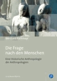 Die Frage nach den Menschen - Eine Historische Anthropologie der Anthropologien.