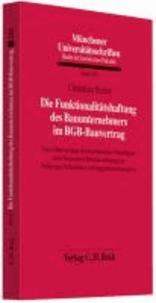 Die Funktionalitätshaftung des Bauunternehmers im BGB-Bauvertrag - Eine Untersuchung der dogmatischen Grundlagen unter besonderer Berücksichtigung der Fallgruppe fehlerhafter Auftraggeberanordnungen.