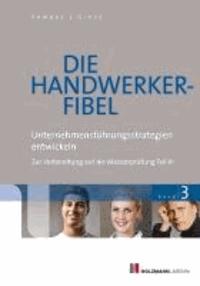 Die Handwerker-Fibel 03 - Band 3: Unternehmungsführungsstrategien entwickeln - Zur Vorbereitung auf die Meisterprüfung Teil III.