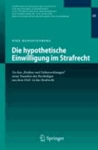 """Die hypothetische Einwilligung im Strafrecht - Zu den """"Risiken und Nebenwirkungen"""" eines Transfers der Rechtsfigur aus dem Zivil- in das Strafrecht."""
