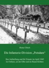 """Die Infanterie-Division """"Potsdam"""" - Ihre Aufstellung und ihr Einsatz im April 1945 im Ostharz, an der Elbe und im Raum Köthen."""