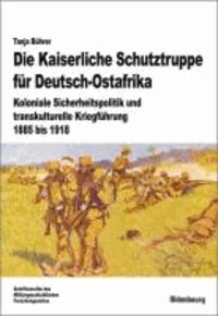 Die Kaiserliche Schutztruppe für Deutsch-Ostafrika - Koloniale Sicherheitspolitik und transkulturelle Kriegführung, 1885 bis 1918.