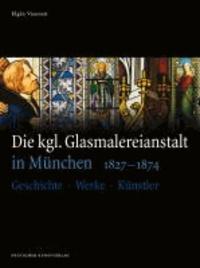 Die kgl. Glasmalereianstalt in München 1827-1874 - Geschichte - Werke - Künstler.