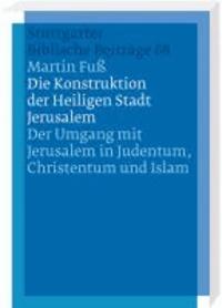Die Konstruktion der Heiligen Stadt Jerusalem - Der Umgang mit Jerusalem in Judentum, Christentum und Islam.