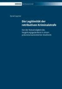 Die Legitimität der retributiven Kriminalstrafe - Von der Notwendigkeit des Vergeltungsgedankens in einem präventionsorientierten Strafrecht.