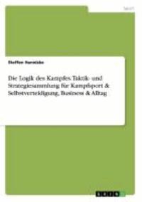 Die Logik des Kampfes. Taktik- und Strategiesammlung für Kampfsport & Selbstverteidigung, Business & Alltag.
