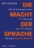 Die Macht der Sprache - Wie Sie überzeugend wirken. 101 Werkzeuge und 1001 Beispiele. Mit Option Testat in Rhetorik.
