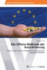Die Offene Methode der Koordinierung - Theorie und Praxis am Beispiel der europäischen Gesundheitspolitik.