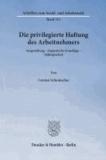 Die privilegierte Haftung des Arbeitnehmers - Ausgestaltung - dogmatische Grundlage - Abdingbarkeit.