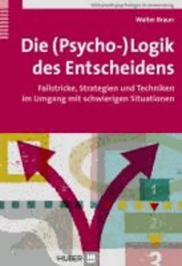 Die (Psycho-)Logik des Entscheidens - Fallstricke, Strategien und Techniken im Umgang mit schwierigen Situationen.