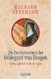 Die Psychotherapie der Hildegard von Bingen - Heilen mit der Kraft der Seele.
