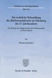 Die rechtliche Behandlung des Büchernachdrucks im Nürnberg des 17. Jahrhunderts - Ein Beitrag zur Frühgeschichte des Urheberrechts in Deutschland.