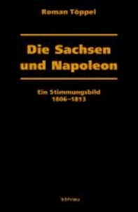 Die Sachsen und Napoleon - Ein Stimmungsbild 1806-1813.