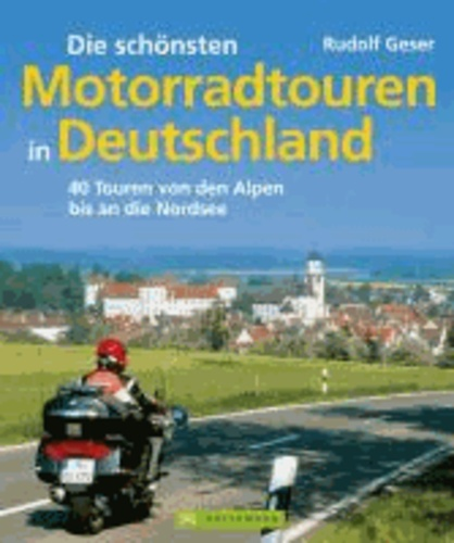 Die schönsten Motorradtouren in Deutschland - 40 Touren von den Alpen bis an die Nordsee.