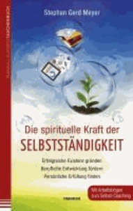 Die spirituelle Kraft der Selbstständigkeit - Erfolgreiche Existenz gründen - Berufliche Entwicklung fördern - Persönliche Erfüllung finden.