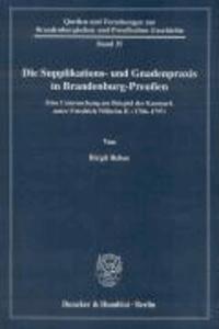 Die Supplikations- und Gnadenpraxis in Brandenburg-Preußen - Eine Untersuchung am Beispiel der Kurmark unter Friedrich Wilhelm II. (1786-1797).
