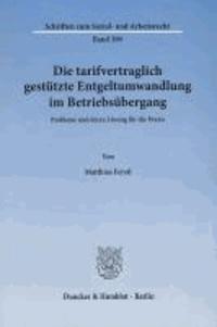 Die tarifvertraglich gestützte Entgeltumwandlung im Betriebsübergang - Probleme und deren Lösung für die Praxis.