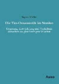 Die Tier-Ornamentik im Norden - Ursprung, Entwicklung und Verhältnis derselben zu gleichzeitigen Stilarten.