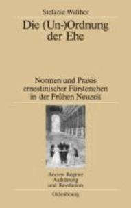Die (Un-)Ordnung der Ehe - Normen und Praxis ernestinischer Fürstenehen in der Frühen Neuzeit.