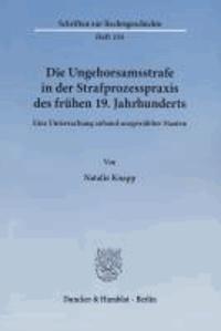Die Ungehorsamsstrafe in der Strafprozesspraxis des frühen 19. Jahrhunderts - Eine Untersuchung anhand ausgewählter Staaten.