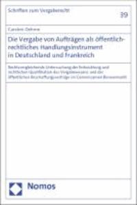 Die Vergabe von Aufträgen als öffentlich-rechtliches Handlungsinstrument in Deutschland und Frankreich - Rechtsvergleichende Untersuchung der Entwicklung und rechtlichen Qualifikation des Vergabewesens und der öffentlichen Beschaffungsverträge im Gemeinsamen Binnenmarkt.