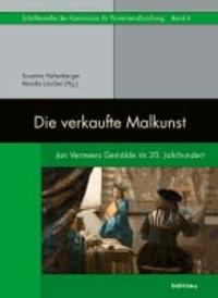 Die verkaufte Malkunst - Jan Vermeers Gemälde im 20. Jahrhundert.