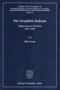 Die verspätete Kolonie - Hugenotten in Potsdam 1685 - 1809.