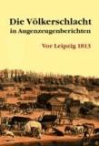 Die Völkerschlacht in Augenzeugenberichten - Vor Leipzig 1813.