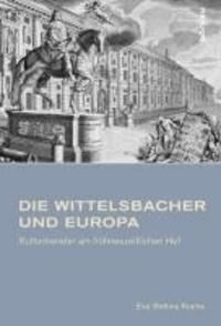 Die Wittelsbacher und Europa - Kulturtransfer am frühneuzeitlichen Hof.
