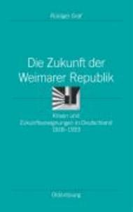 Die Zukunft der Weimarer Republik - Krisen und Zukunftsaneignungen in Deutschland 1918-1933.
