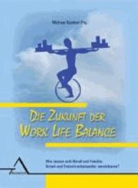 Die Zukunft der Work Life Balance - Wie lassen sich Beruf und Familie, Arbeit und Freizeit miteinander vereinbaren?.